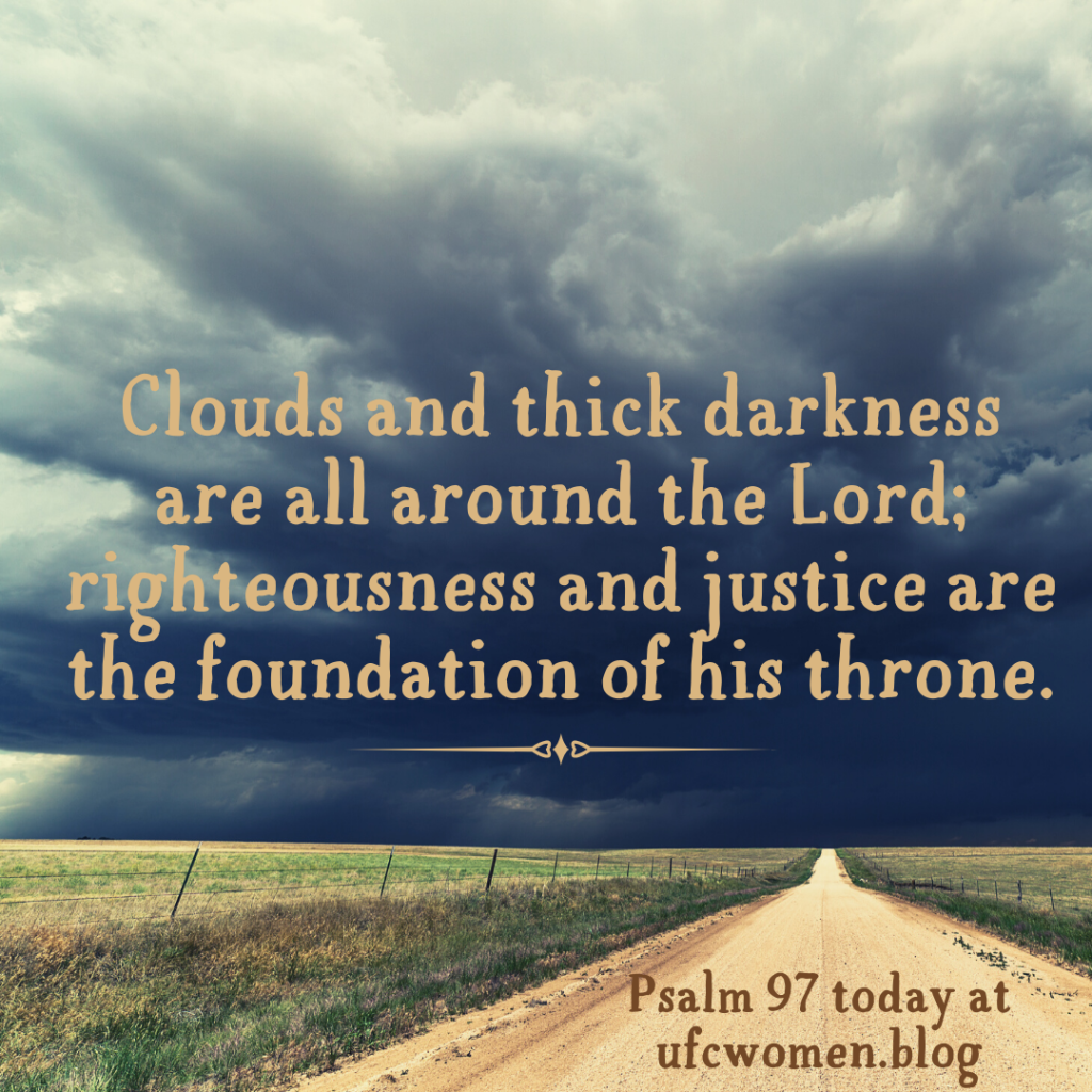 Psalm 97 reminds us today that we serve a righteous and just God. What else do we learn about Him from this psalm? How are these words timely for us today?